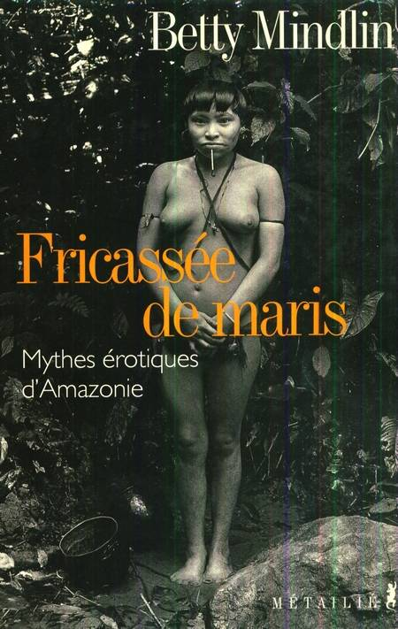 Betty Mindlin - Fricasse de maris - Mythes erotiques d'Amazonie
